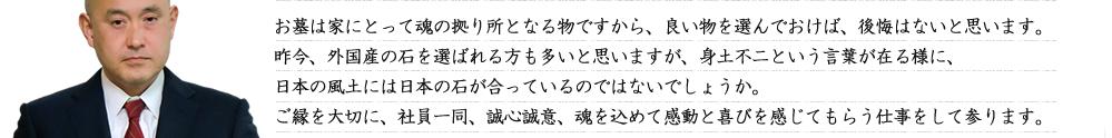 お墓は家にとって魂の拠り所となる物ですから、良い物を選んでおけば、後悔はないと思います。昨今、外国産の石を選ばれる方も多いと思いますが、身土不二という言葉が在る様に、日本の風土には日本の石が合っているのではないでしょうか。ご縁を大切に、社員一同、誠心誠意、魂を込めて感動と喜びを感じてもらう仕事をして参ります。